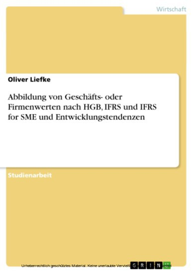 Abbildung von Geschäfts- oder Firmenwerten nach HGB, IFRS und IFRS for SME und Entwicklungstendenzen - Blick ins Buch
