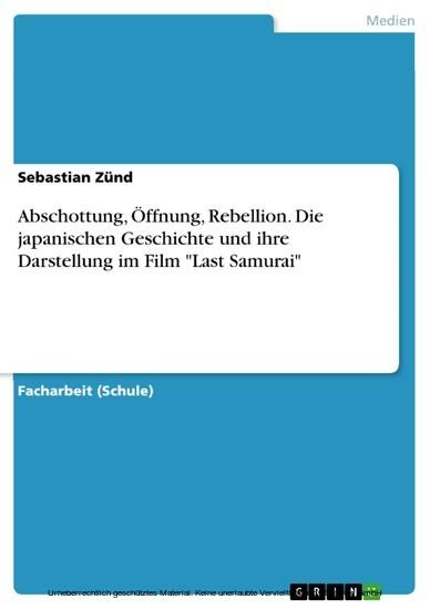 Abschottung, Öffnung, Rebellion. Die japanischen Geschichte und ihre Darstellung im Film 'Last Samurai' - Blick ins Buch
