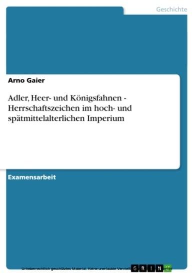 Adler, Heer- und Königsfahnen - Herrschaftszeichen im hoch- und spätmittelalterlichen Imperium - Blick ins Buch