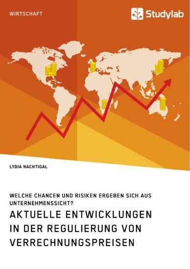 Aktuelle Entwicklungen in der Regulierung von Verrechnungspreisen. Welche Chancen und Risiken ergeben sich aus Unternehmenssicht? - Blick ins Buch