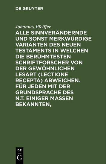Alle sinnverändernde und sonst merkwürdige Varianten des Neuen Testaments in welchen die berühmtesten Schriftforscher von der Gewöhnlichen Lesart (lectione recepta) abweichen. Für jeden mit der Grundsprache des N.T. einiger Maßen Bekannten, - Blick ins Buch