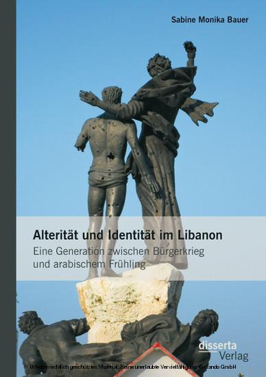 Alterität und Identität im Libanon: Eine Generation zwischen Bürgerkrieg und arabischem Frühling - Blick ins Buch