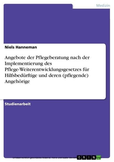 Angebote der Pflegeberatung nach der Implementierung des Pflege-Weiterentwicklungsgesetzes für Hilfsbedürftige und deren (pflegende) Angehörige - Blick ins Buch