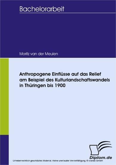 Anthropogene Einflüsse auf das Relief in landwirtschaftlich geprägten Räumen am Beispiel des Kulturlandschaftswandels in Thüringen bis 1900 - Blick ins Buch