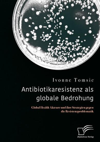 Antibiotikaresistenz als globale Bedrohung. Global Health Akteure und ihre Strategien gegen die Resistenzproblematik - Blick ins Buch