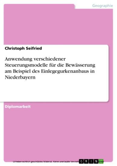 Anwendung verschiedener Steuerungsmodelle für die Bewässerung am Beispiel des Einlegegurkenanbaus in Niederbayern - Blick ins Buch
