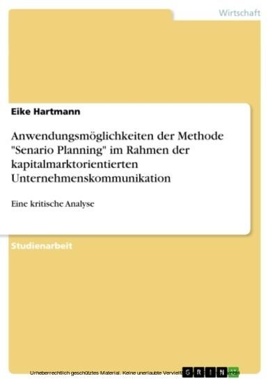 Anwendungsmöglichkeiten der Methode 'Senario Planning' im Rahmen der kapitalmarktorientierten Unternehmenskommunikation - Blick ins Buch