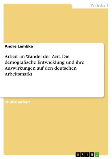 Arbeit im Wandel der Zeit. Die demografische Entwicklung und ihre Auswirkungen auf den deutschen Arbeitsmarkt - Blick ins Buch