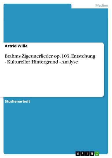Brahms Zigeunerlieder op. 103. Entstehung - Kultureller Hintergrund - Analyse - Blick ins Buch