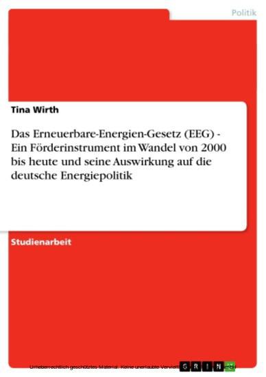 Das Erneuerbare-Energien-Gesetz (EEG) - Ein Förderinstrument im Wandel von 2000 bis heute und seine Auswirkung auf die deutsche Energiepolitik - Blick ins Buch