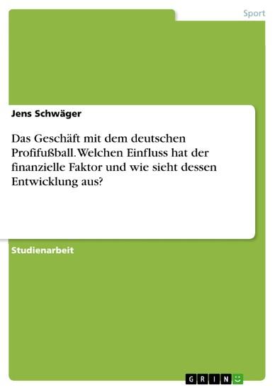 Das Geschäft mit dem deutschen Profifußball. Welchen Einfluss hat der finanzielle Faktor und wie sieht dessen Entwicklung aus? - Blick ins Buch