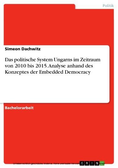 Das politische System Ungarns im Zeitraum von 2010 bis 2015. Analyse anhand des Konzeptes der Embedded Democracy - Blick ins Buch