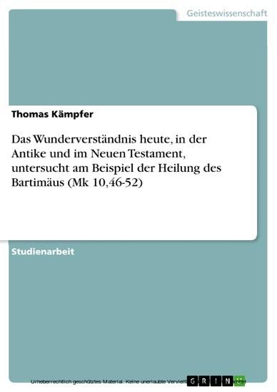 Das Wunderverständnis heute, in der Antike und im Neuen Testament, untersucht am Beispiel der Heilung des Bartimäus (Mk 10,46-52) - Blick ins Buch