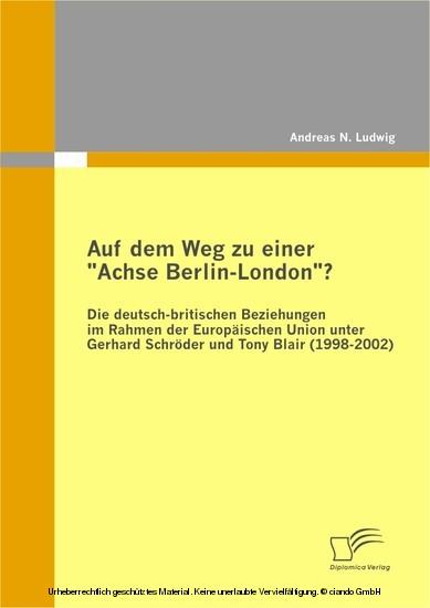 Auf dem Weg zu einer ´´Achse Berlin-London´´? Die deutsch-britischen Beziehungen im Rahmen der Europäischen Union unter Gerhard Schröder und Tony Blair (1998-2002) - Blick ins Buch
