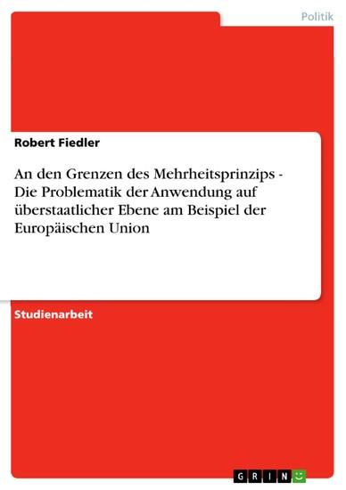 An den Grenzen des Mehrheitsprinzips - Die Problematik der Anwendung auf überstaatlicher Ebene am Beispiel der Europäischen Union - Blick ins Buch