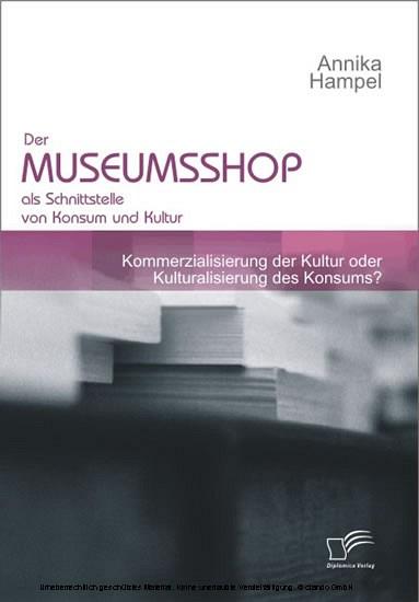 Der Museumsshop als Schnittstelle von Konsum und Kultur. Kommerzialisierung der Kultur oder Kulturalisierung des Konsums? - Blick ins Buch