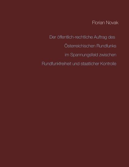 Der öffentlich-rechtliche Auftrag des Österreichischen Rundfunks im Spannungsfeld zwischen Rundfunkfreiheit und staatlicher Kontrolle - Blick ins Buch