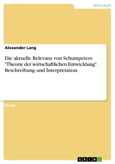 Die aktuelle Relevanz von Schumpeters 'Theorie der wirtschaftlichen Entwicklung'. Beschreibung und Interpretation - Blick ins Buch