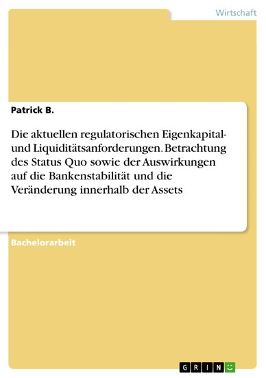 Die aktuellen regulatorischen Eigenkapital- und Liquiditätsanforderungen. Betrachtung des Status Quo sowie der Auswirkungen auf die Bankenstabilität und die Veränderung innerhalb der Assets - Blick ins Buch