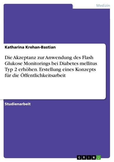 Die Akzeptanz zur Anwendung des Flash Glukose Monitorings bei Diabetes mellitus Typ 2 erhöhen. Erstellung eines Konzepts für die Öffentlichkeitsarbeit - Blick ins Buch