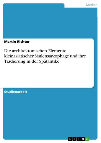 Die architektonischen Elemente kleinasiatischer Säulensarkophage und ihre Tradierung in der Spätantike - Blick ins Buch