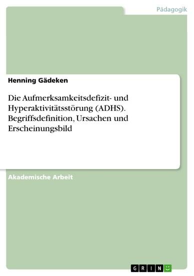 Die Aufmerksamkeitsdefizit- und Hyperaktivitätsstörung (ADHS). Begriffsdefinition, Ursachen und Erscheinungsbild - Blick ins Buch