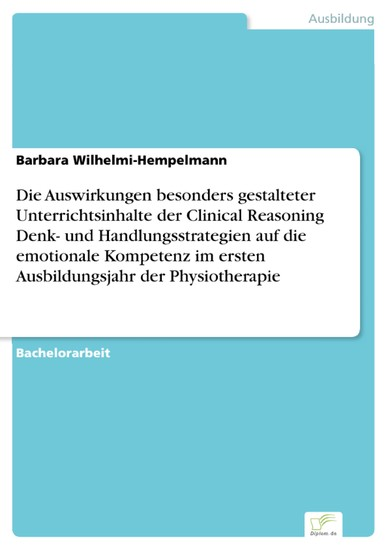 Die Auswirkungen besonders gestalteter Unterrichtsinhalte der Clinical Reasoning Denk- und Handlungsstrategien auf die emotionale Kompetenz im ersten Ausbildungsjahr der Physiotherapie - Blick ins Buch