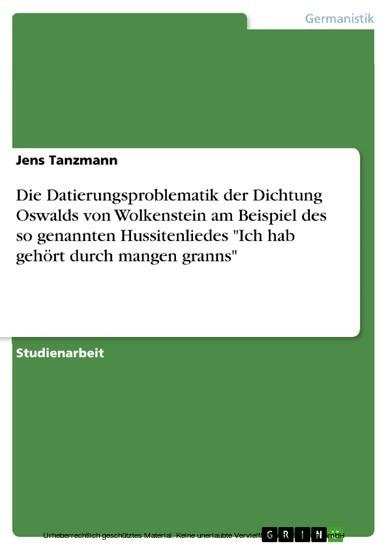 Die Datierungsproblematik der Dichtung Oswalds von Wolkenstein am Beispiel des so genannten Hussitenliedes 'Ich hab gehört durch mangen granns' - Blick ins Buch