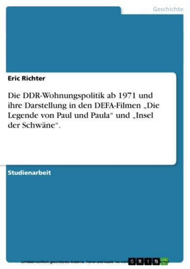 Die DDR-Wohnungspolitik ab 1971 und ihre Darstellung in den DEFA-Filmen 'Die Legende von Paul und Paula' und 'Insel der Schwäne'. - Blick ins Buch