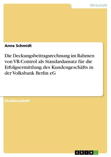 Die Deckungsbeitragsrechnung im Rahmen von VR-Control als Standardansatz für die Erfolgsermittlung des Kundengeschäfts in der Volksbank Berlin eG - Blick ins Buch