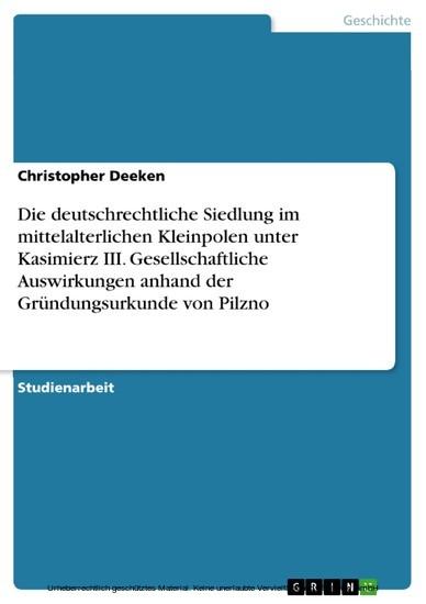 Die deutschrechtliche Siedlung im mittelalterlichen Kleinpolen unter Kasimierz III. Gesellschaftliche Auswirkungen anhand der Gründungsurkunde von Pilzno - Blick ins Buch