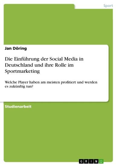 Die Einführung der Social Media in Deutschland und ihre Rolle im Sportmarketing. Welche Player haben am meisten profitiert und werden es zukünftig tun? - Blick ins Buch