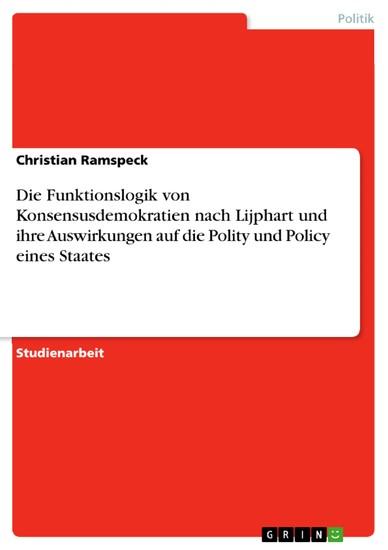 Die Funktionslogik von Konsensusdemokratien nach Lijphart und ihre Auswirkungen auf die Polity und Policy eines Staates - Blick ins Buch