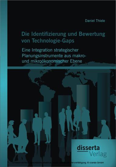 Die Identifizierung und Bewertung von Technologie-Gaps: Eine Integration strategischer Planungsinstrumente aus makro- und mikroökonomischer Ebene - Blick ins Buch