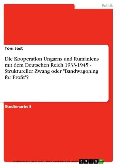 Die Kooperation Ungarns und Rumäniens mit dem Deutschen Reich 1933-1945 - Struktureller Zwang oder 'Bandwagoning for Profit'? - Blick ins Buch