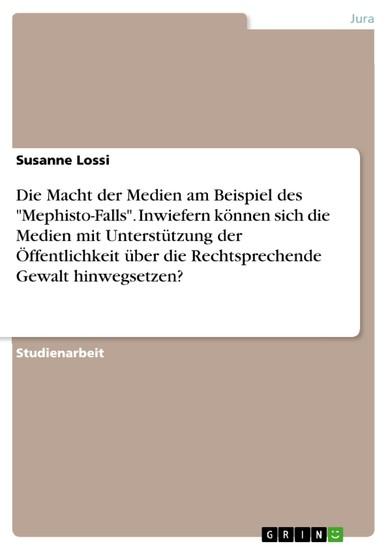 Die Macht der Medien am Beispiel des 'Mephisto-Falls'. Inwiefern können sich die Medien mit Unterstützung der Öffentlichkeit über die Rechtsprechende Gewalt hinwegsetzen? - Blick ins Buch
