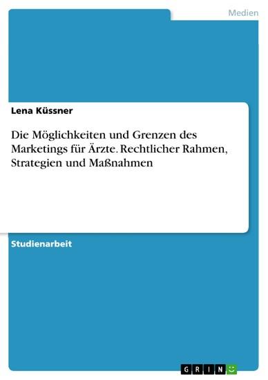 Die Möglichkeiten und Grenzen des Marketings für Ärzte. Rechtlicher Rahmen, Strategien und Maßnahmen - Blick ins Buch