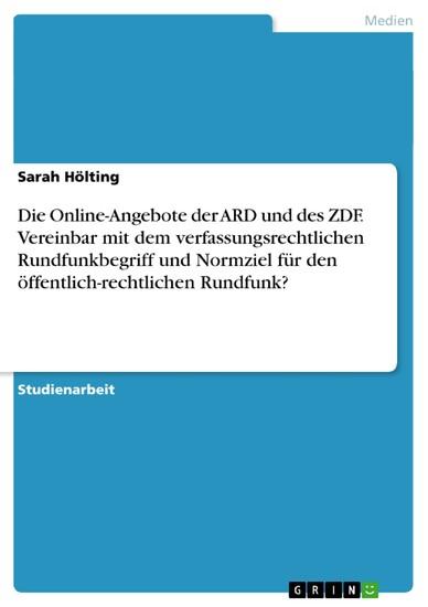 Die Online-Angebote der ARD und des ZDF. Vereinbar mit dem verfassungsrechtlichen Rundfunkbegriff und Normziel für den öffentlich-rechtlichen Rundfunk? - Blick ins Buch