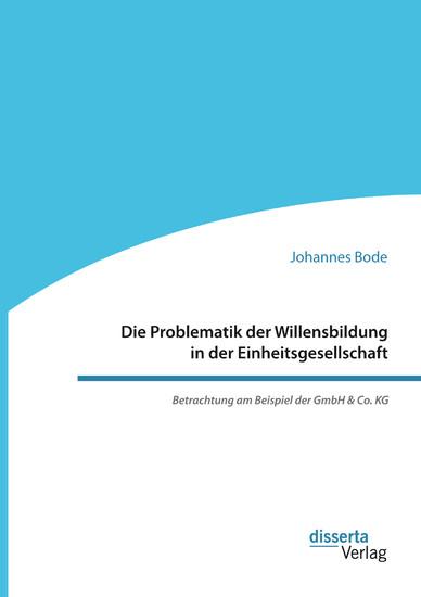Die Problematik der Willensbildung in der Einheitsgesellschaft. Betrachtung am Beispiel der GmbH & Co. KG - Blick ins Buch
