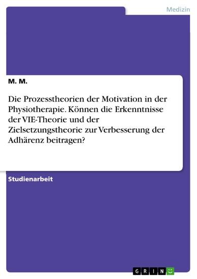 Die Prozesstheorien der Motivation in der Physiotherapie. Können die Erkenntnisse der VIE-Theorie und der Zielsetzungstheorie zur Verbesserung der Adhärenz beitragen? - Blick ins Buch