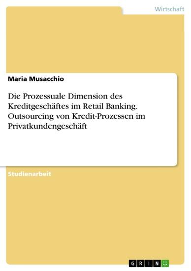 Die Prozessuale Dimension des Kreditgeschäftes im Retail Banking. Outsourcing von Kredit-Prozessen im Privatkundengeschäft - Blick ins Buch
