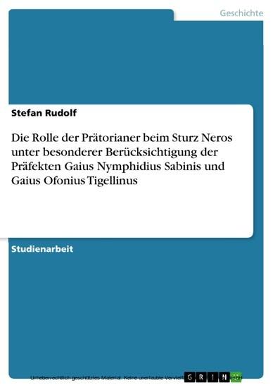 Die Rolle der Prätorianer beim Sturz Neros unter besonderer Berücksichtigung der Präfekten Gaius Nymphidius Sabinis und Gaius Ofonius Tigellinus - Blick ins Buch