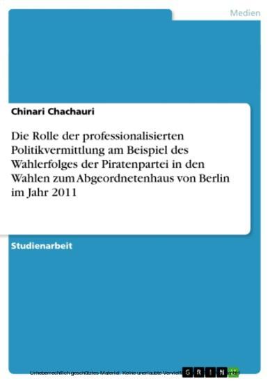 Die Rolle der professionalisierten Politikvermittlung am Beispiel des Wahlerfolges der Piratenpartei in den Wahlen zum Abgeordnetenhaus von Berlin im Jahr 2011 - Blick ins Buch