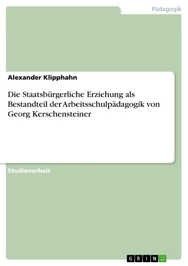 Die Staatsbürgerliche Erziehung als Bestandteil der Arbeitsschulpädagogik von Georg Kerschensteiner - Blick ins Buch