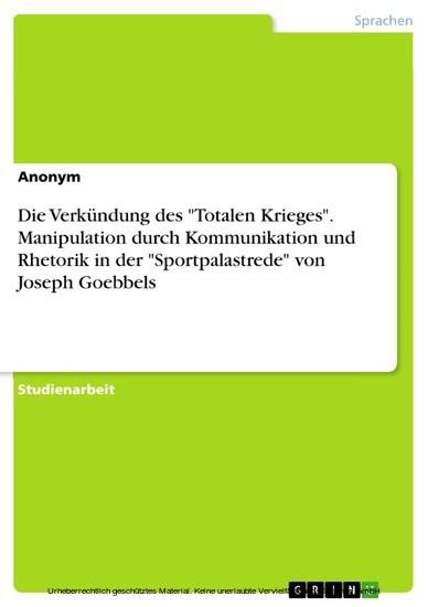 Die Verkündung des 'Totalen Krieges'. Manipulation durch Kommunikation und Rhetorik in der 'Sportpalastrede' von Joseph Goebbels - Blick ins Buch