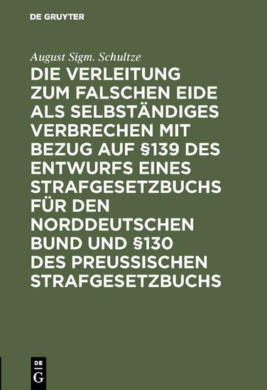 Die Verleitung zum falschen Eide als selbständiges Verbrechen mit Bezug auf §139 des Entwurfs eines Strafgesetzbuchs für den Norddeutschen Bund und §130 des Preussischen Strafgesetzbuchs - Blick ins Buch