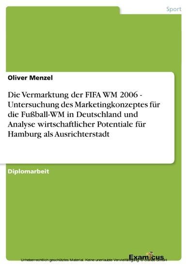 Die Vermarktung der FIFA WM 2006 - Untersuchung des Marketingkonzeptes für die Fußball-WM in Deutschland und Analyse wirtschaftlicher Potentiale für Hamburg als Ausrichterstadt - Blick ins Buch