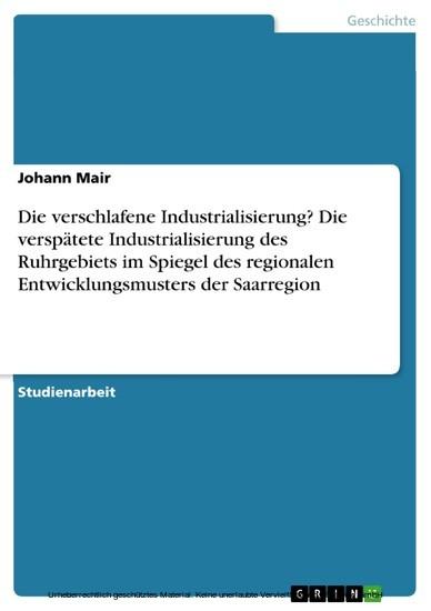 Die verschlafene Industrialisierung? Die verspätete Industrialisierung des Ruhrgebiets im Spiegel des regionalen Entwicklungsmusters der Saarregion - Blick ins Buch