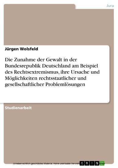 Die Zunahme der Gewalt in der Bundesrepublik Deutschland am Beispiel des Rechtsextremismus, ihre Ursache und Möglichkeiten rechtsstaatlicher und gesellschaftlicher Problemlösungen - Blick ins Buch
