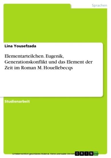 Elementarteilchen. Eugenik, Generationskonflikt und das Element der Zeit im Roman M. Houellebecqs - Blick ins Buch